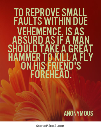 Friendship sayings - To reprove small faults within due vehemence, is..