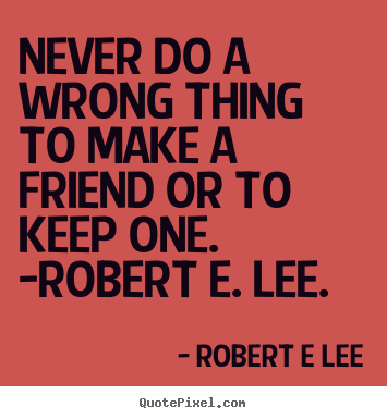 Never do a wrong thing to make a friend or to keep one. -robert.. Robert E Lee  friendship quotes