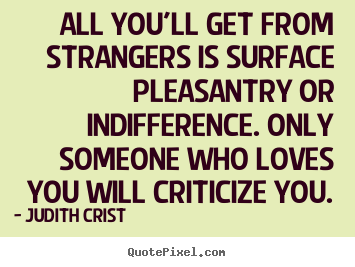Quotes about friendship - All you'll get from strangers is surface pleasantry or indifference...