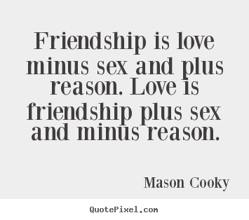 Friendship Quotes   Friendship Is Love Minus Sex And Plus Reason. Love Is  Friendship.
