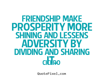 Friendship quotes - Friendship make prosperity more shining and lessens..