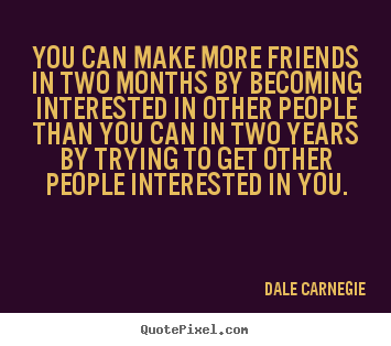 Quotes about friendship - You can make more friends in two months by becoming interested..