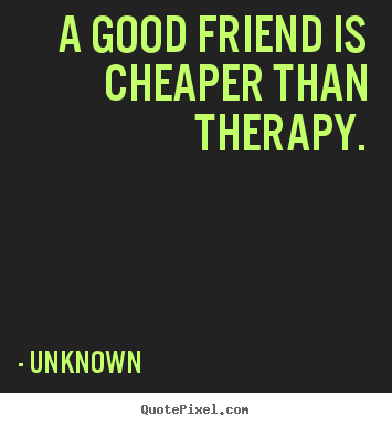 Quote about friendship - A good friend is cheaper than therapy.