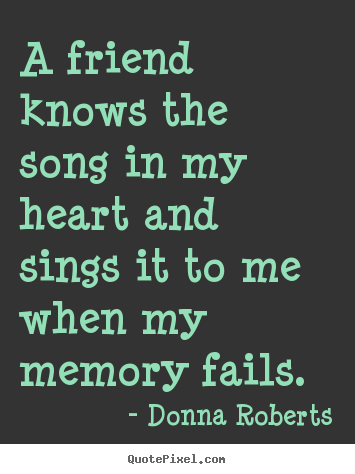 Donna Roberts Picture Quotes A Friend Knows The Song In My Heart Impressive Song Quotes About Friendship