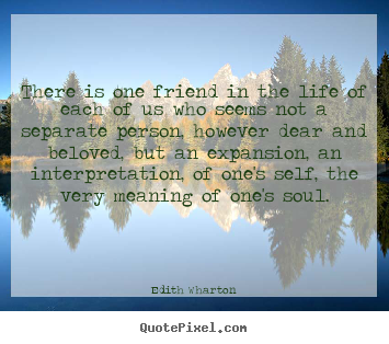 There is one friend in the life of each of us who seems not.. Edith Wharton  friendship quotes
