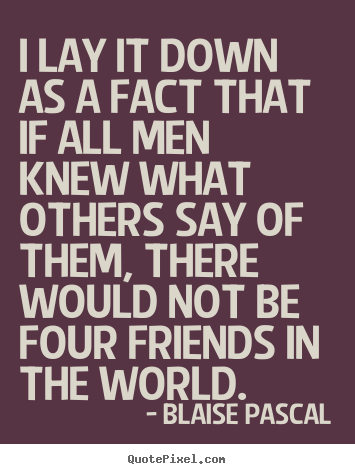 All About Friendship Quotes Unique I Lay It Down As A Fact That If All Men Knew What Others.blaise