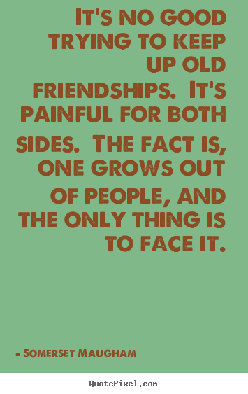 It's no good trying to keep up old friendships.  it's.. Somerset Maugham best friendship quotes