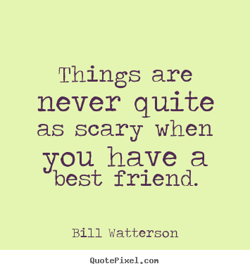 Bill Watterson poster quote - Things are never quite as scary when you have a best friend. - Friendship quote