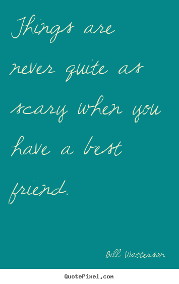 Things are never quite as scary when you have a best friend. Bill Watterson top friendship quotes