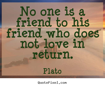 Friendship quotes - No one is a friend to his friend who does not love in return.