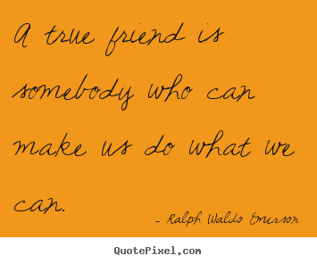 Quote about friendship - A true friend is somebody who can make us do what we can.