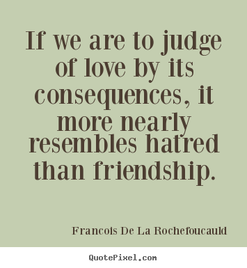 Francois De La Rochefoucauld picture quotes - If we are to judge of love by its consequences, it more nearly resembles.. - Friendship sayings