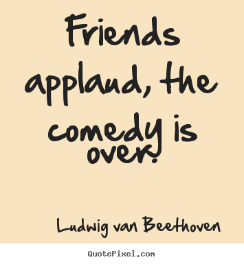 Quotes About Friendship Over Delectable Friends Applaud The Comedy Is Overludwig Van Beethoven Top