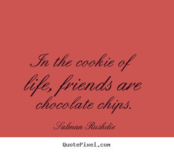Salman Rushdie poster quote - In the cookie of life, friends are chocolate chips. - Friendship quotes
