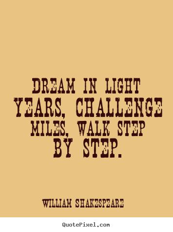 William Shakespeare photo quote - Dream in light years, challenge miles, walk step by step. - Friendship quotes