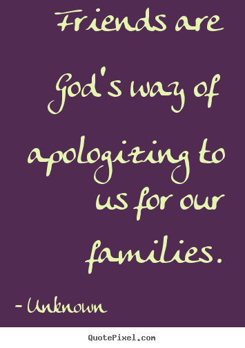Quotes about friendship - Friends are god's way of apologizing to us for our families.