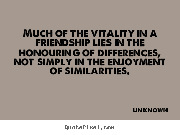 Much of the vitality in a friendship lies in the honouring of differences,.. Unknown great friendship quotes