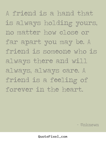 Unknown picture quotes - A friend is a hand that is always holding yours, no matter how close.. - Friendship sayings