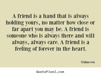 A friend is a hand that is always holding yours, no matter how close.. Unknown top friendship quote
