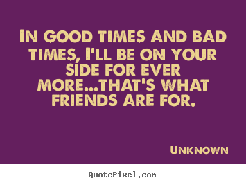 Good Quote About Friendship Custom Friendship Quotes  In Good Times And Bad Times I'll Be On Your