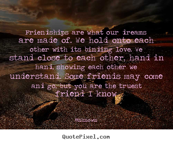 Friendship quotes - Friendships are what our dreams are made of. we hold onto..