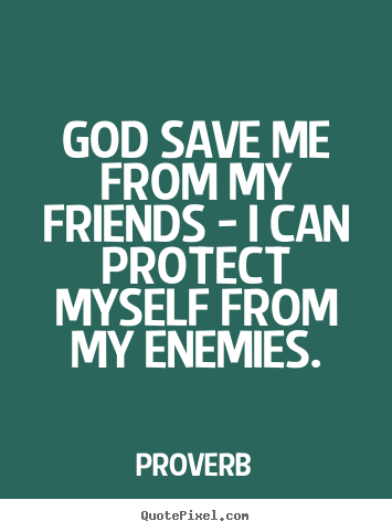 God save me from my friends - i can protect.. Proverb popular friendship quotes