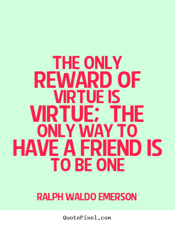 Quote about friendship - The only reward of virtue is virtue; the only way to have..