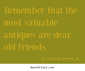Remember that the most valuable antiques are dear old.. H. Jackson Brown, Jr. top friendship quotes