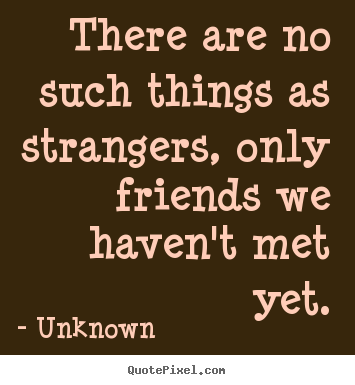 Customize picture quote about friendship - There are no such things as strangers, only friends..