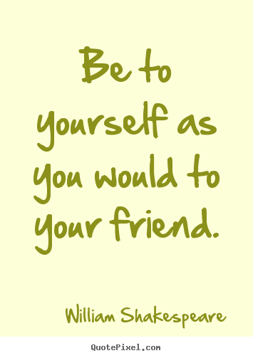 How to design picture quotes about friendship - Be to yourself as you would to your friend.