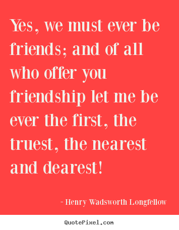 Yes, we must ever be friends; and of all who offer you.. Henry Wadsworth Longfellow  friendship quote