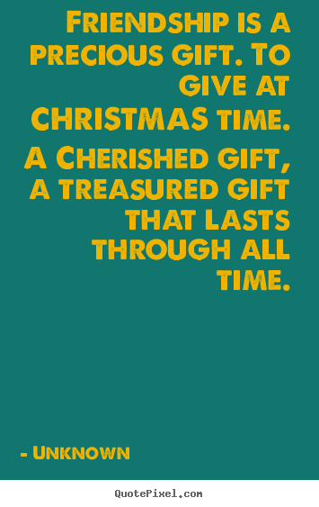 Friendship quote - Friendship is a precious gift. to give at christmas time. a cherished..