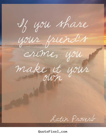 If You Share Your Friend's Crime You Make Latin Proverb Popular Impressive Latin Quotes About Friendship