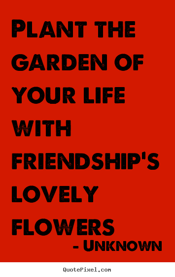 Unknown picture quote - Plant the garden of your life with friendship's.. - Friendship quote