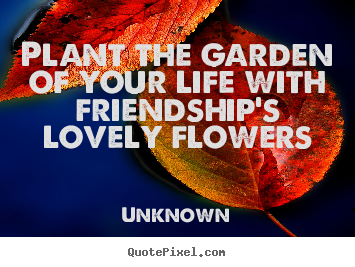 Plant the garden of your life with friendship's lovely flowers Unknown good friendship quote