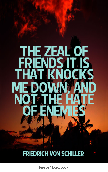 Friendship quote - The zeal of friends it is that knocks me down, and not..