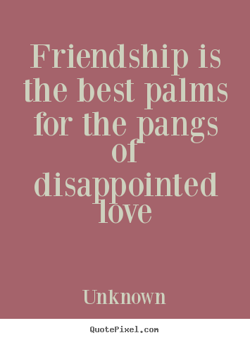 Make picture quote about friendship - Friendship is the best palms for the pangs of disappointed..
