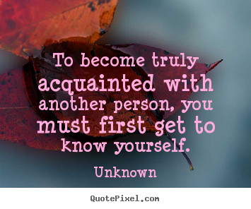 To Become Truly Acquainted With Another Person Unknown Good