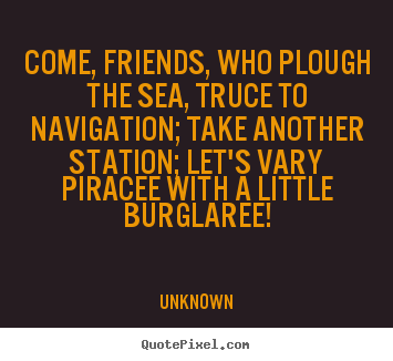 Come, friends, who plough the sea, truce to.. Unknown good friendship quotes