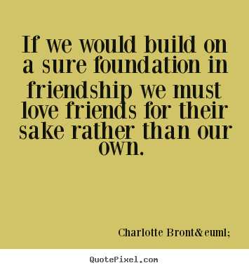 If we would build on a sure foundation in.. Charlotte Brontë best friendship quote
