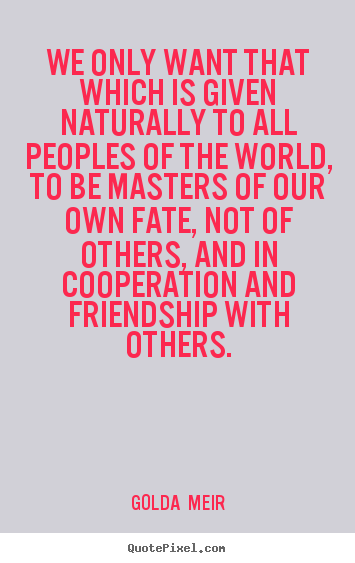 Golda  Meir picture sayings - We only want that which is given naturally to all peoples of the.. - Friendship quote