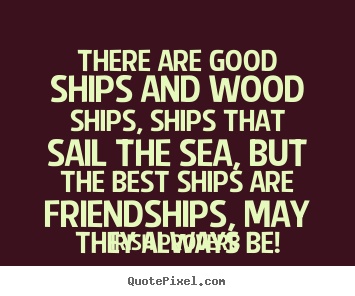 Quotes about friendship - There are good ships and wood ships, ships that sail the sea,..