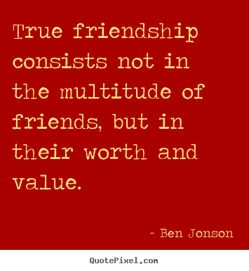 Quotes about friendship - True friendship consists not in the multitude..