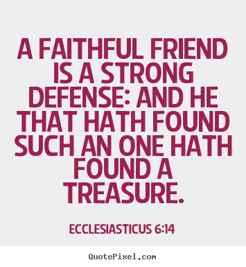 A faithful friend is a strong defense: and he that hath found.. Ecclesiasticus 6:14 good friendship quote