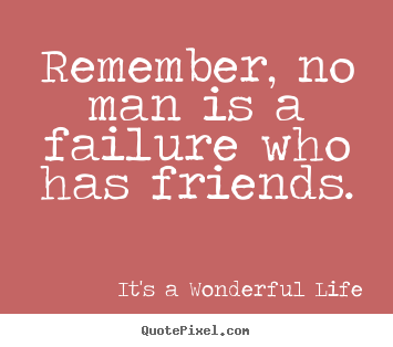 Remember, no man is a failure who has friends. It's A Wonderful Life top friendship quotes