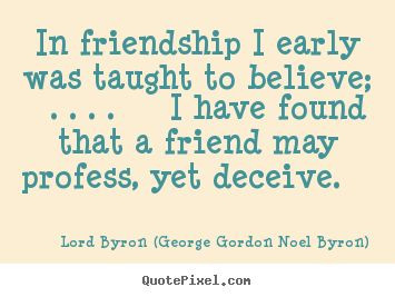 Quote about friendship - In friendship i early was taught to believe; . . . . i have found..