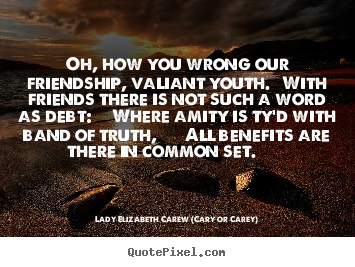 Lady Elizabeth Carew (Cary Or Carey) picture quotes - Oh, how you wrong our friendship, valiant.. - Friendship quotes