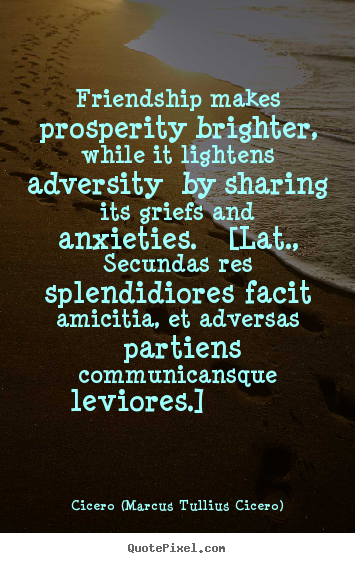 Friendship sayings - Friendship makes prosperity brighter, while..