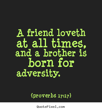 How to make photo quotes about friendship - A friend loveth at all times, and a brother is born for adversity.