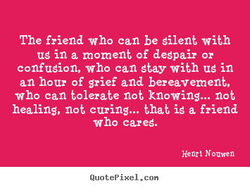 Create picture quotes about friendship - The friend who can be silent with us in a moment of despair..